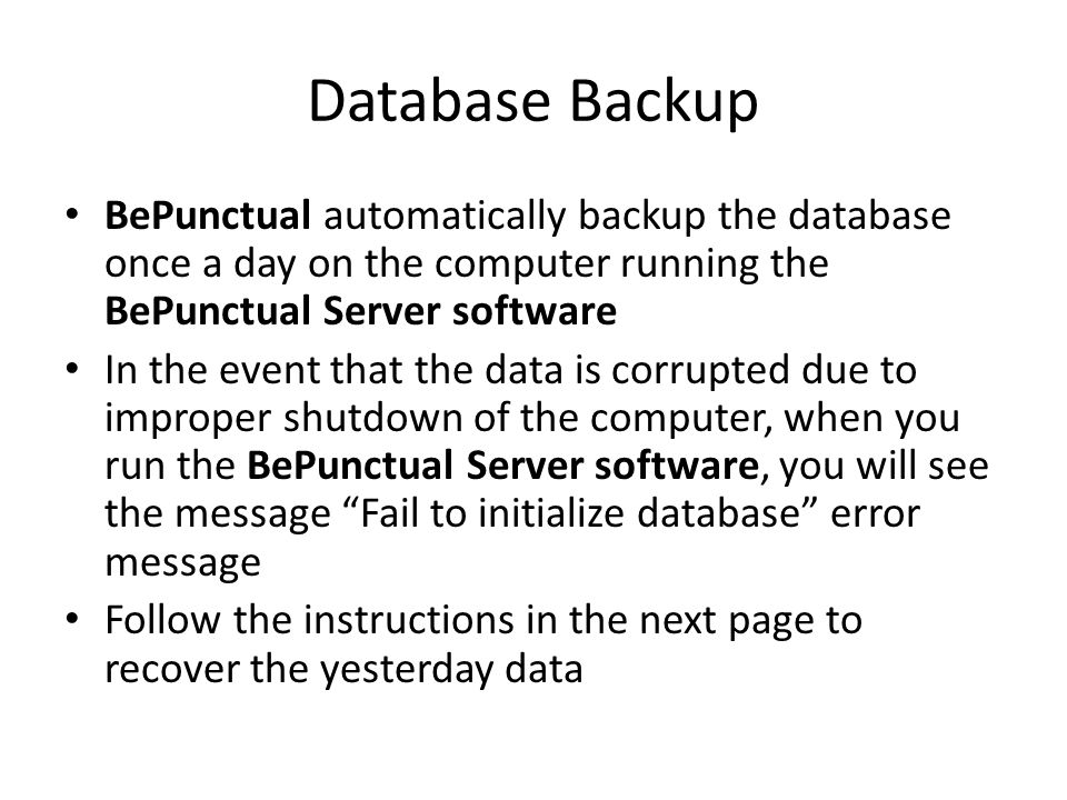 Database Backup BePunctual automatically backup the database once a day on the computer running the BePunctual Server software In the event that the data is corrupted due to improper shutdown of the computer, when you run the BePunctual Server software, you will see the message Fail to initialize database error message Follow the instructions in the next page to recover the yesterday data