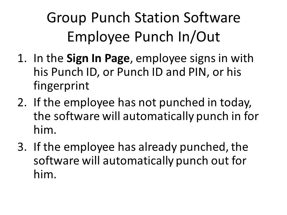 Group Punch Station Software Employee Punch In/Out 1.In the Sign In Page, employee signs in with his Punch ID, or Punch ID and PIN, or his fingerprint 2.If the employee has not punched in today, the software will automatically punch in for him.