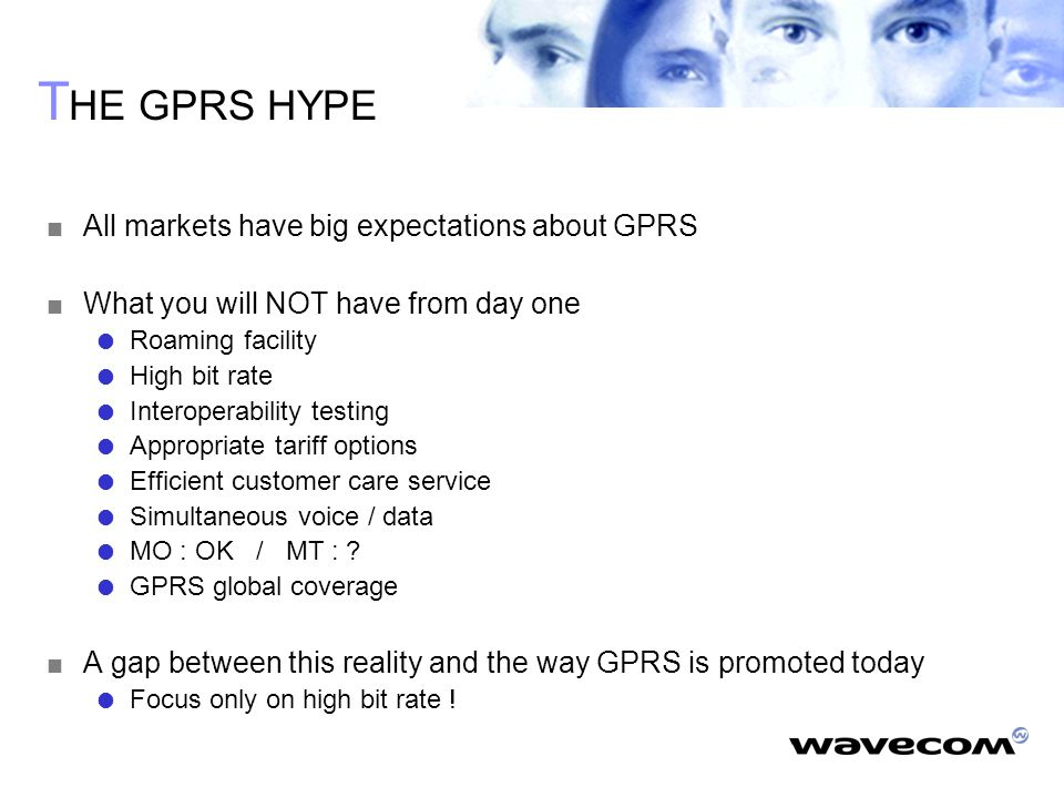 T HE GPRS HYPE  All markets have big expectations about GPRS  What you will NOT have from day one  Roaming facility  High bit rate  Interoperability testing  Appropriate tariff options  Efficient customer care service  Simultaneous voice / data  MO : OK / MT : .