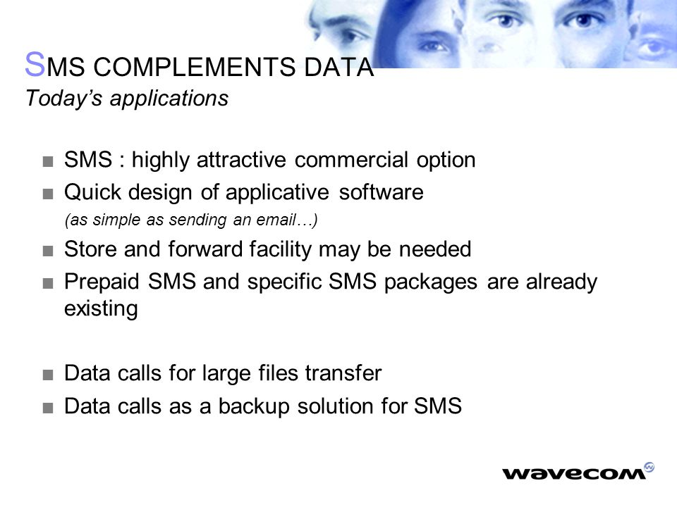 S MS COMPLEMENTS DATA Today's applications  SMS : highly attractive commercial option  Quick design of applicative software (as simple as sending an email…)  Store and forward facility may be needed  Prepaid SMS and specific SMS packages are already existing  Data calls for large files transfer  Data calls as a backup solution for SMS