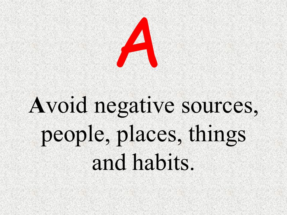 Avoid negative sources, people, places, things and habits. A