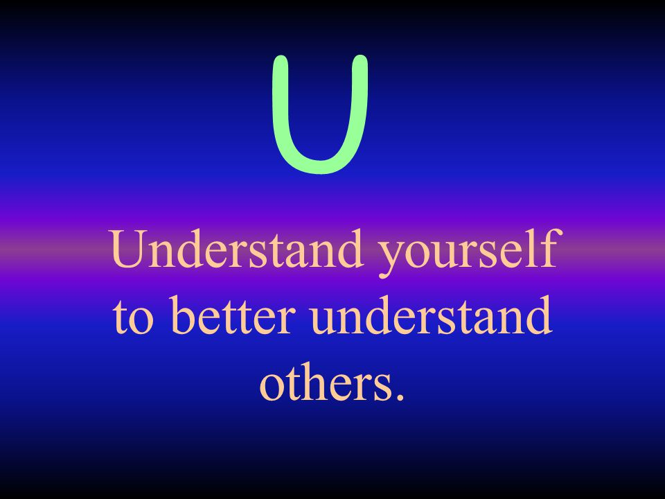 Understand yourself to better understand others. U