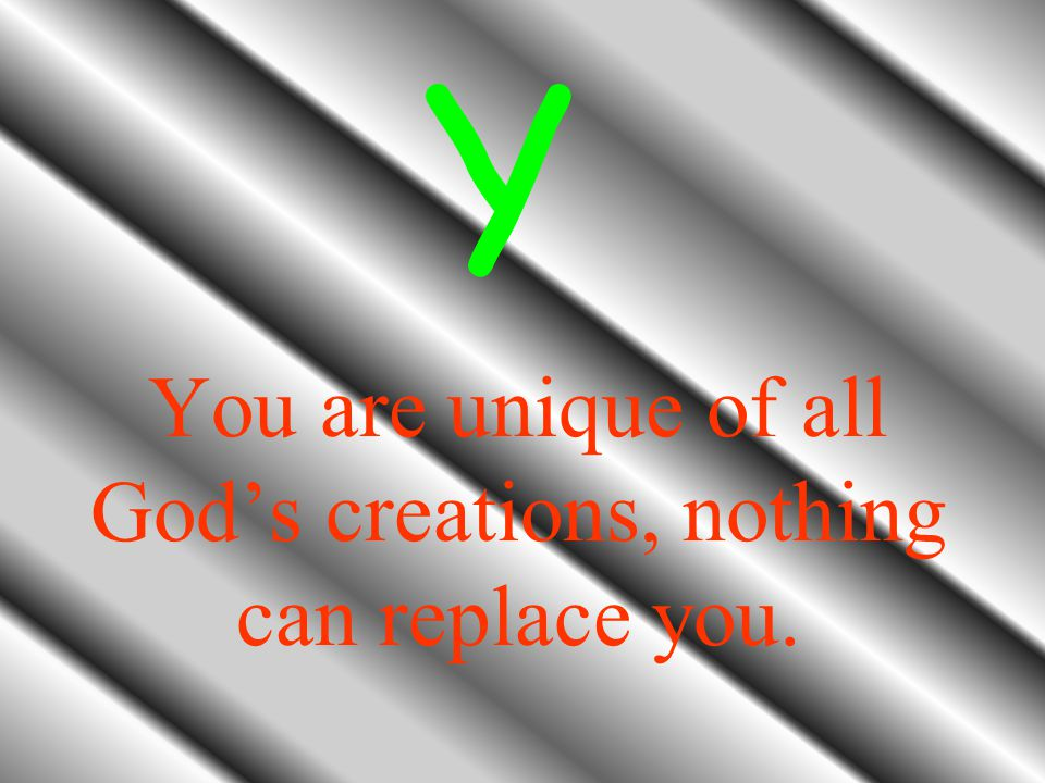You are unique of all God's creations, nothing can replace you. Y