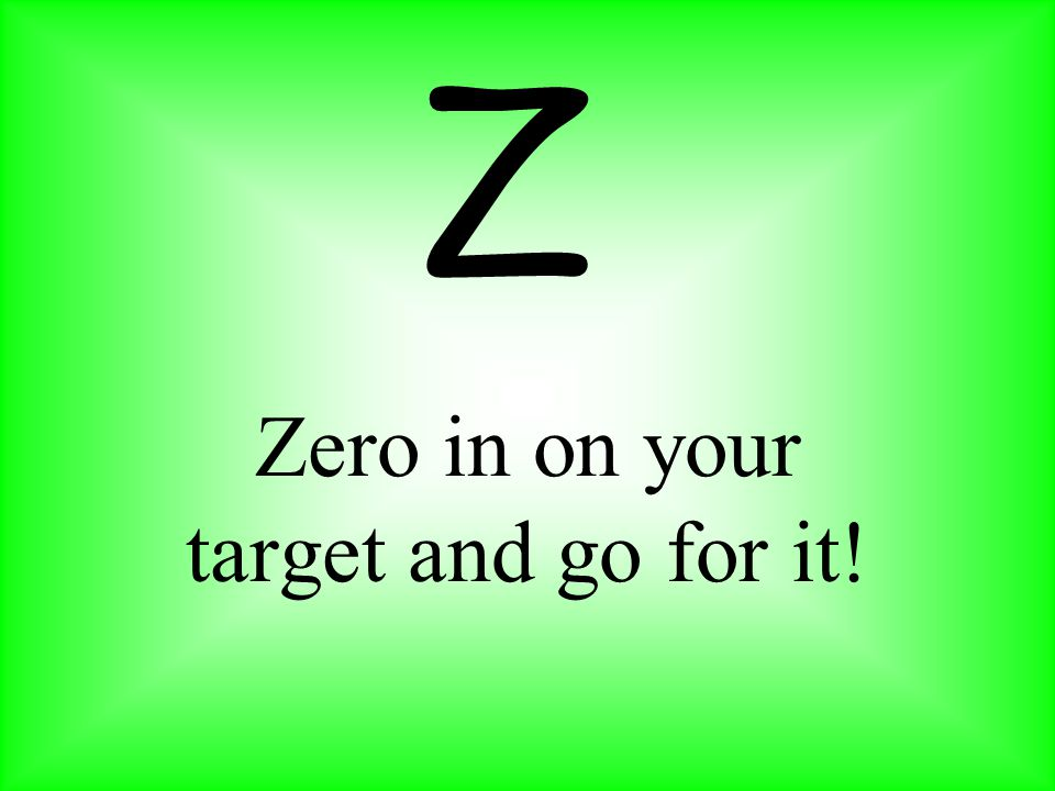 Zero in on your target and go for it! Z