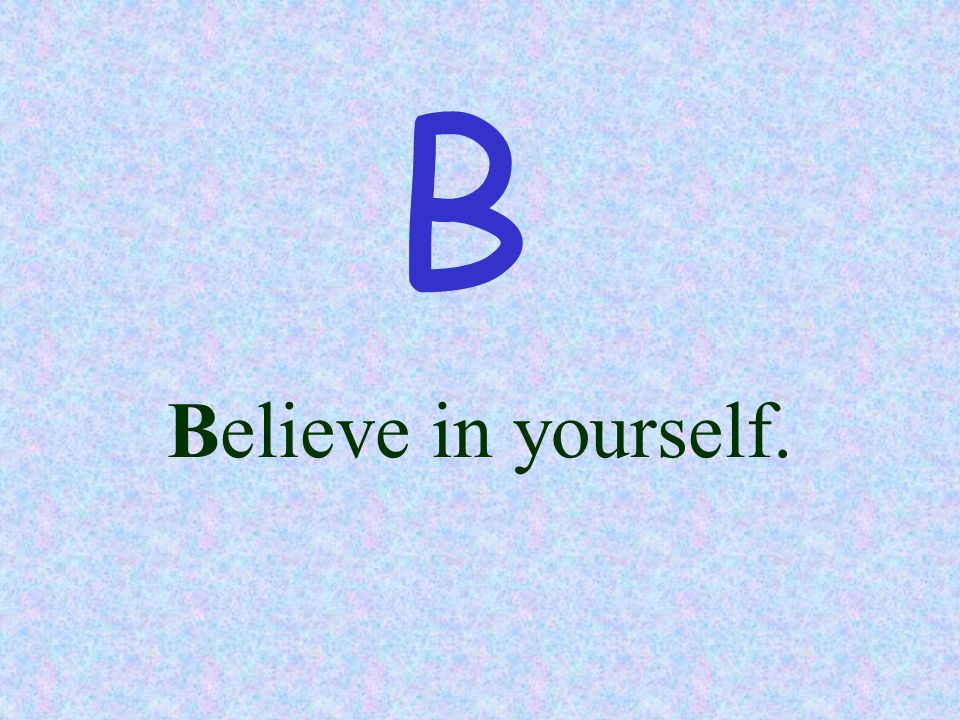 Believe in yourself. B