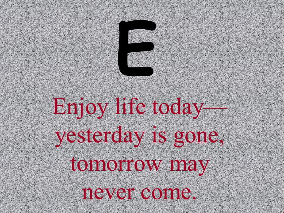 Enjoy life today— yesterday is gone, tomorrow may never come. E