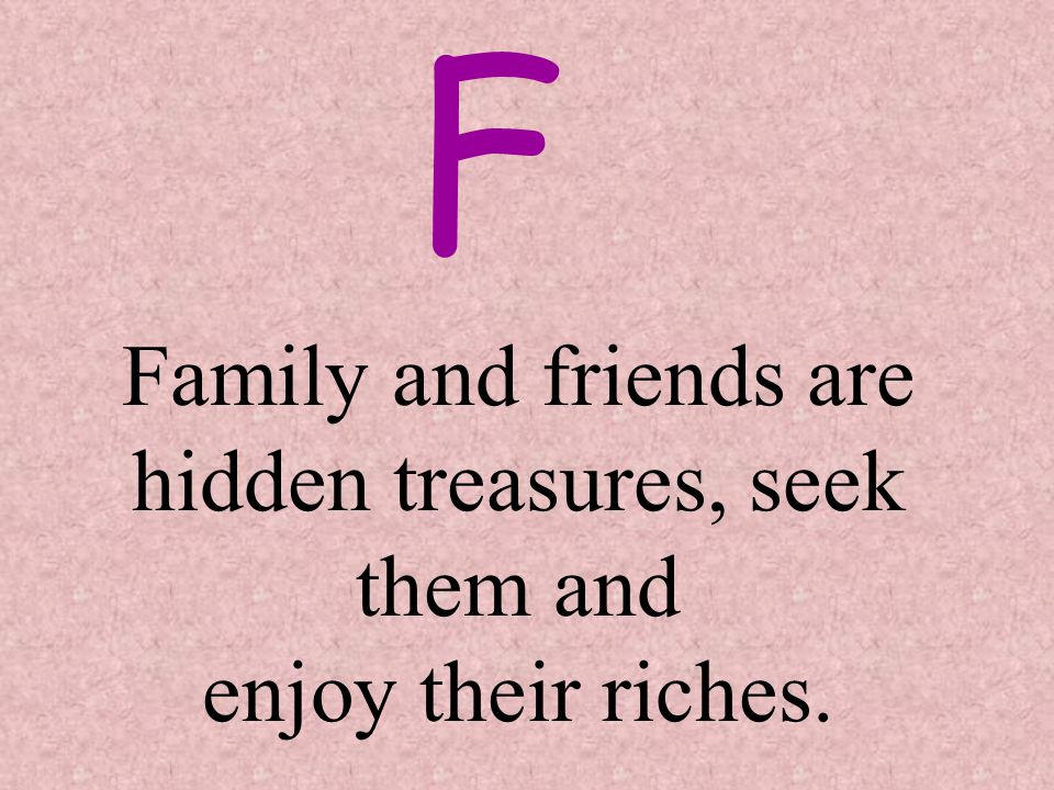 Family and friends are hidden treasures, seek them and enjoy their riches. F