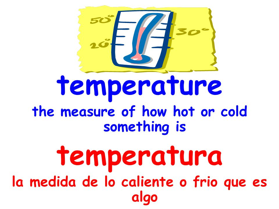 thermometer a tool that measures temperature termómetro un instrumento que mide la temperatura
