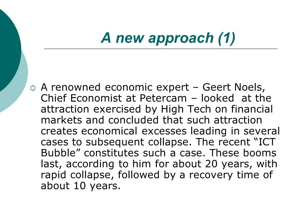 A new approach (1)  A renowned economic expert – Geert Noels, Chief Economist at Petercam – looked at the attraction exercised by High Tech on financial markets and concluded that such attraction creates economical excesses leading in several cases to subsequent collapse.