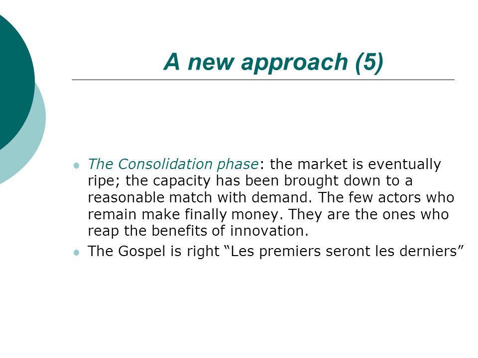 A new approach (5) The Consolidation phase: the market is eventually ripe; the capacity has been brought down to a reasonable match with demand.