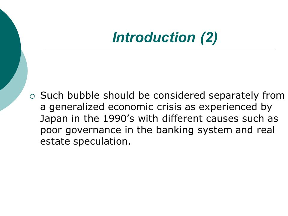 Introduction (2)  Such bubble should be considered separately from a generalized economic crisis as experienced by Japan in the 1990's with different causes such as poor governance in the banking system and real estate speculation.