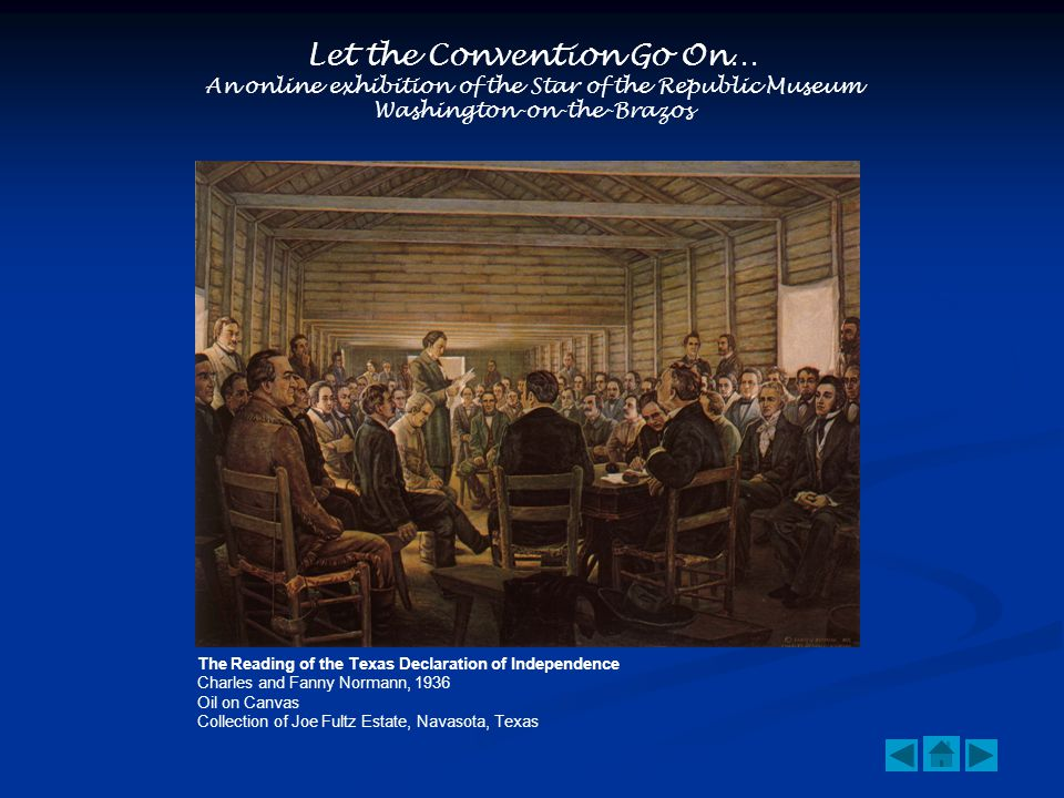 Let the Convention Go On… An online exhibition of the Star of the Republic Museum Washington-on-the-Brazos The Reading of the Texas Declaration of Independence Charles and Fanny Normann, 1936 Oil on Canvas Collection of Joe Fultz Estate, Navasota, Texas