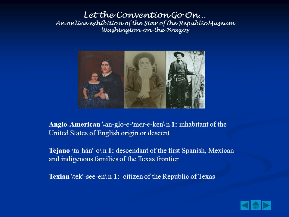 Let the Convention Go On… An online exhibition of the Star of the Republic Museum Washington-on-the-Brazos Anglo-American \ an-glo-e- mer-e-ken\ n 1: inhabitant of the United States of English origin or descent Tejano \ta-hän -o\ n 1: descendant of the first Spanish, Mexican and indigenous families of the Texas frontier Texian \tek -see-en\ n 1: citizen of the Republic of Texas