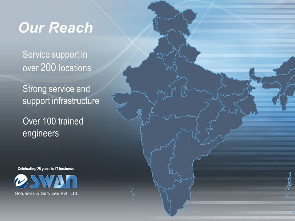 Our Reach Service support in over 200 locations Strong service and support infrastructure Over 100 trained engineers Celebrating 25 years in IT busine