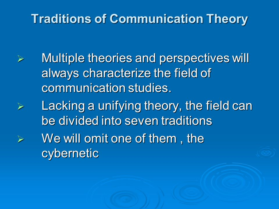 Traditions of Communication Theory  Multiple theories and perspectives will always characterize the field of communication studies.