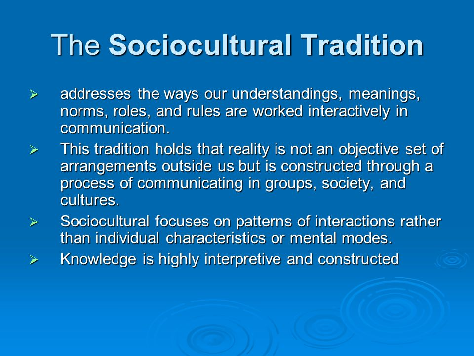 The Sociocultural Tradition  addresses the ways our understandings, meanings, norms, roles, and rules are worked interactively in communication.