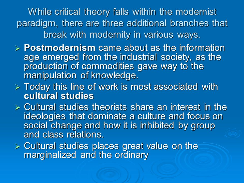 While critical theory falls within the modernist paradigm, there are three additional branches that break with modernity in various ways.