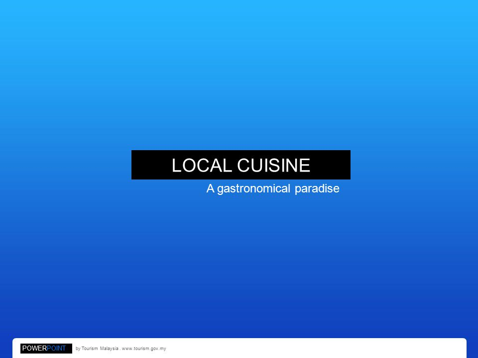 LOCAL CUISINE A gastronomical paradise POWERPOINT by Tourism Malaysia. www.tourism.gov.my