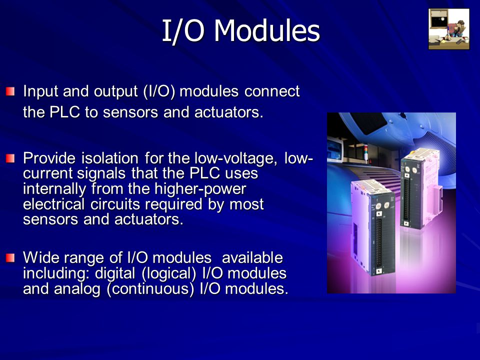 I/O Modules Input and output (I/O) modules connect the PLC to sensors and actuators. Provide isolation for the low-voltage, low- current signals that