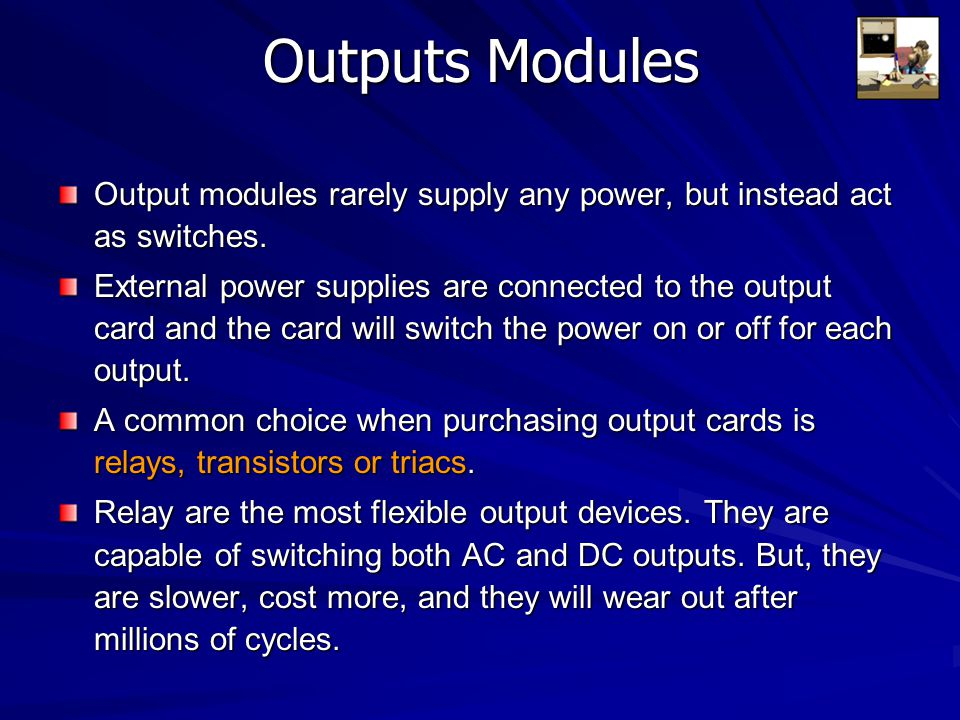 Outputs Modules Output modules rarely supply any power, but instead act as switches. External power supplies are connected to the output card and the