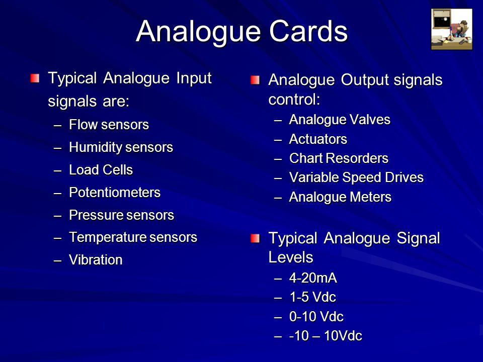 Analogue Cards Typical Analogue Input signals are: –Flow sensors –Humidity sensors –Load Cells –Potentiometers –Pressure sensors –Temperature sensors