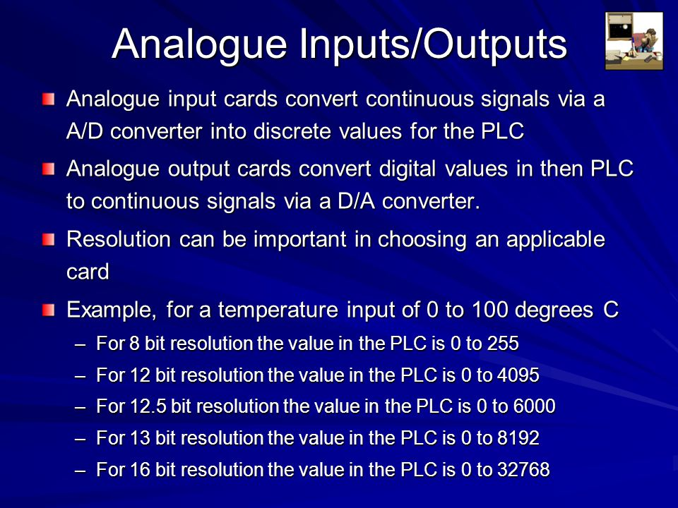 Analogue Inputs/Outputs Analogue input cards convert continuous signals via a A/D converter into discrete values for the PLC Analogue output cards con