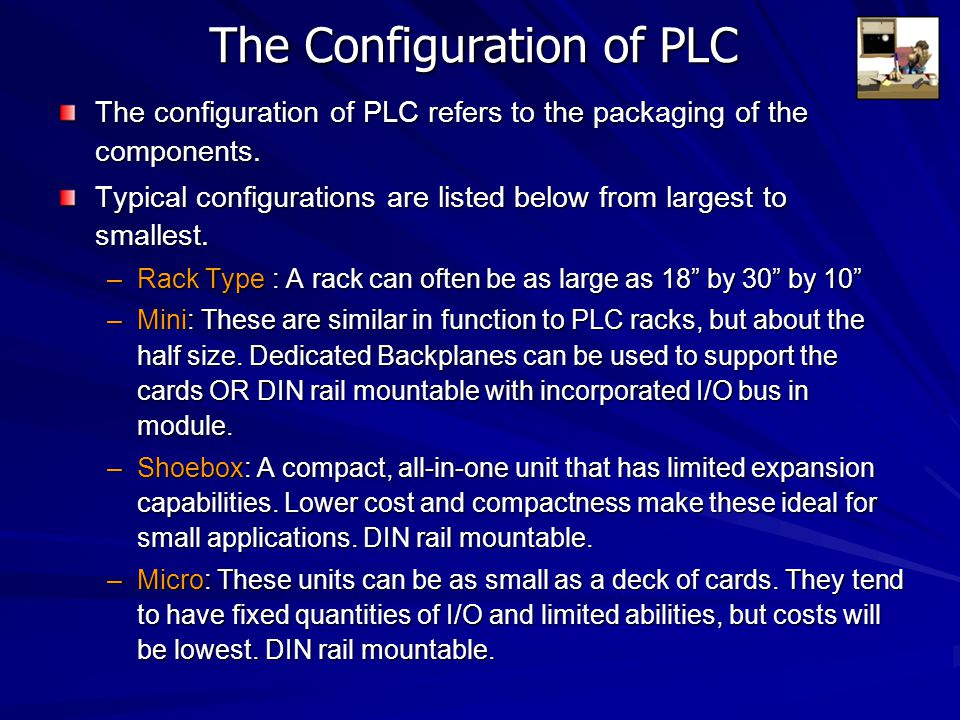 The Configuration of PLC The configuration of PLC refers to the packaging of the components. Typical configurations are listed below from largest to s
