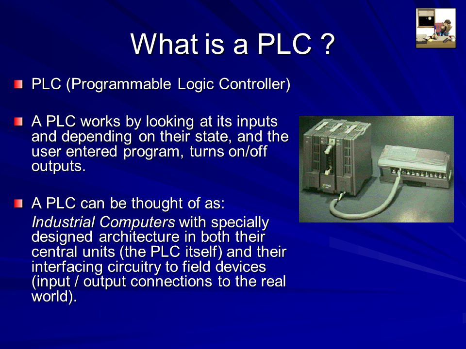 What is a PLC ? PLC (Programmable Logic Controller) A PLC works by looking at its inputs and depending on their state, and the user entered program, t