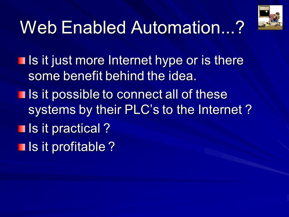 Web Enabled Automation...? Is it just more Internet hype or is there some benefit behind the idea. Is it possible to connect all of these systems by t