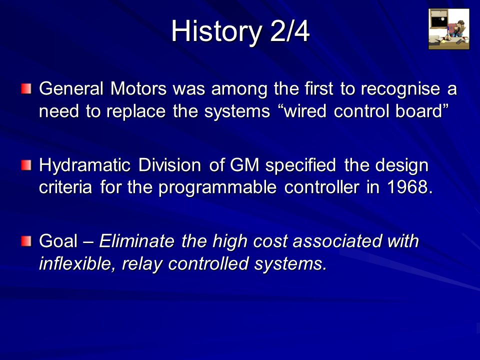 History 3/4 New Controller Specifications: –Solid State System –Computer Flexibility –Operate in Industrial Environment (vibrations, heat, dust etc.) –Capability of being reprogrammed –Easily programmed and maintained by electricians and technicians.