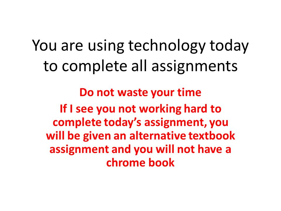You are using technology today to complete all assignments Do not waste your time If I see you not working hard to complete today's assignment, you will be given an alternative textbook assignment and you will not have a chrome book