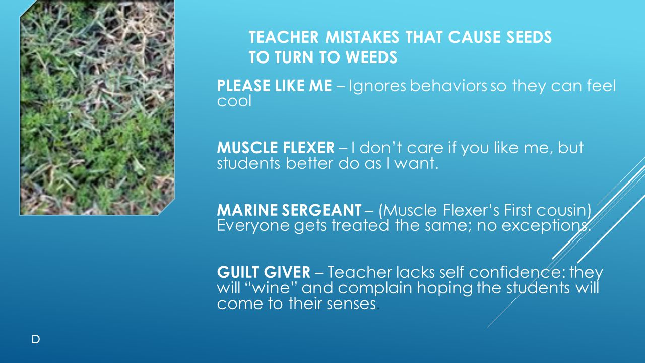 TEACHER MISTAKES THAT CAUSE SEEDS TO TURN TO WEEDS PLEASE LIKE ME – Ignores behaviors so they can feel cool MUSCLE FLEXER – I don't care if you like me, but students better do as I want.