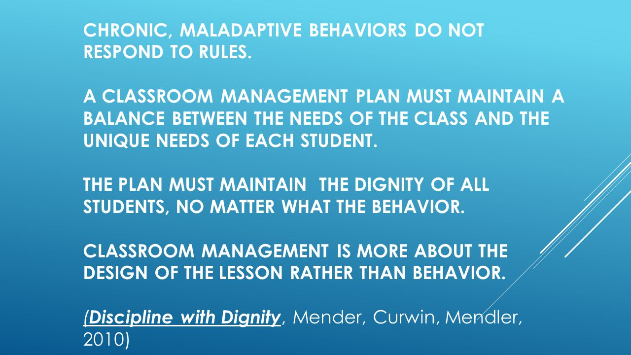 CHRONIC, MALADAPTIVE BEHAVIORS DO NOT RESPOND TO RULES. A CLASSROOM MANAGEMENT PLAN MUST MAINTAIN A BALANCE BETWEEN THE NEEDS OF THE CLASS AND THE UNI