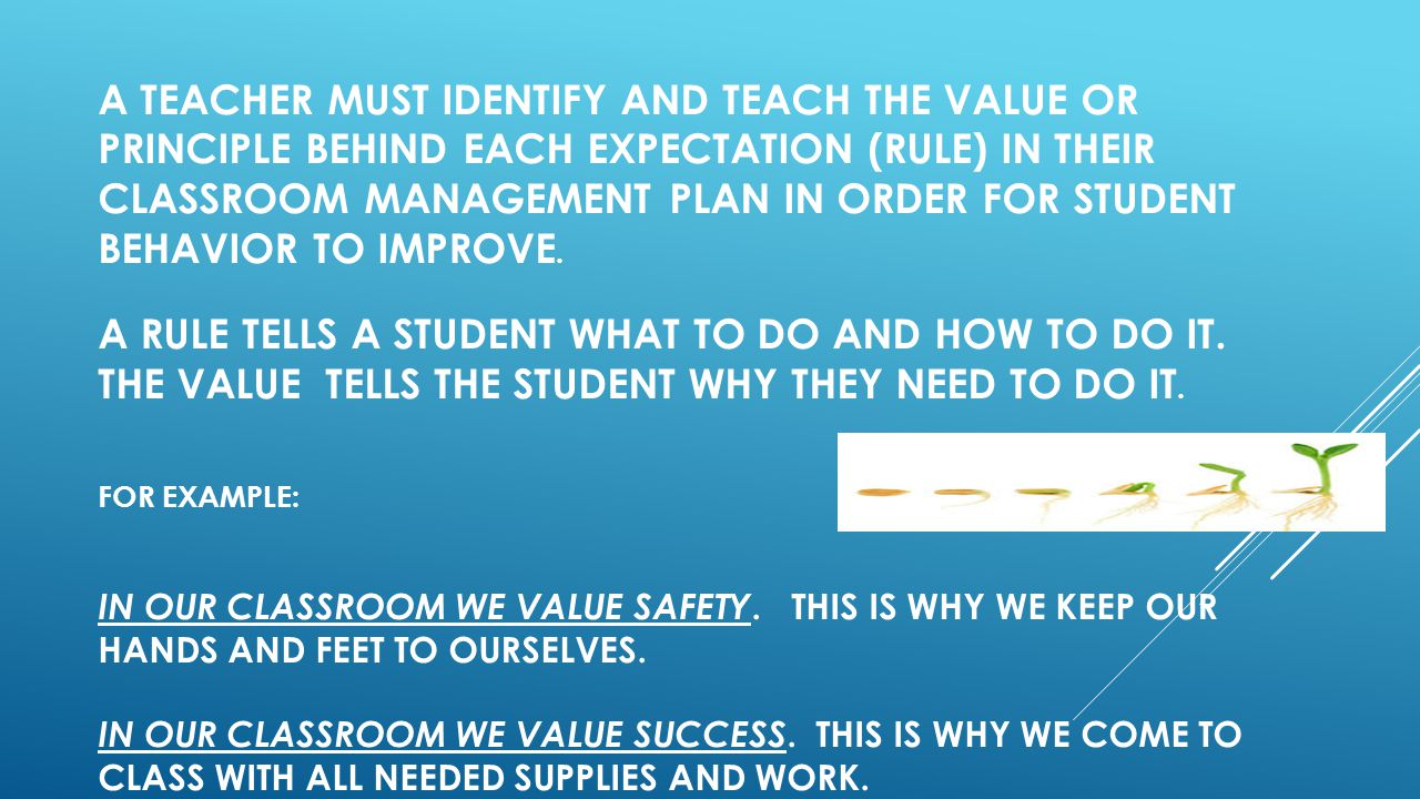 A TEACHER MUST IDENTIFY AND TEACH THE VALUE OR PRINCIPLE BEHIND EACH EXPECTATION (RULE) IN THEIR CLASSROOM MANAGEMENT PLAN IN ORDER FOR STUDENT BEHAVIOR TO IMPROVE.