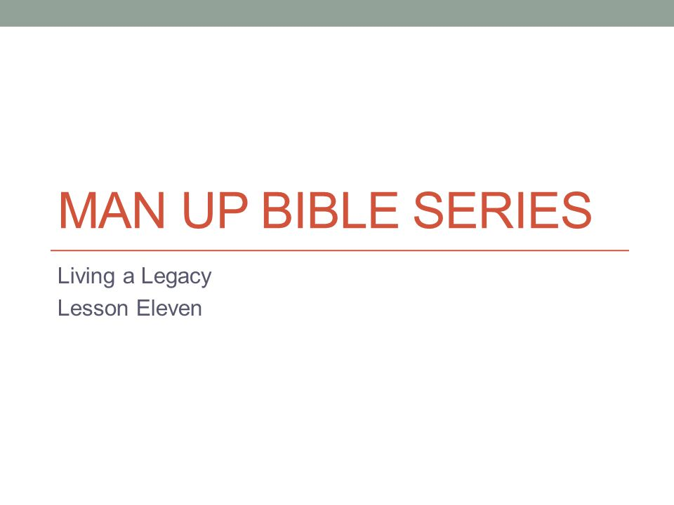 MAN UP BIBLE SERIES Living a Legacy Lesson Eleven