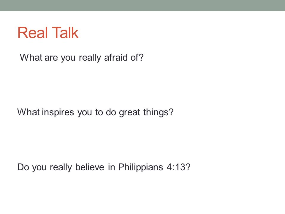 Real Talk What are you really afraid of. What inspires you to do great things.