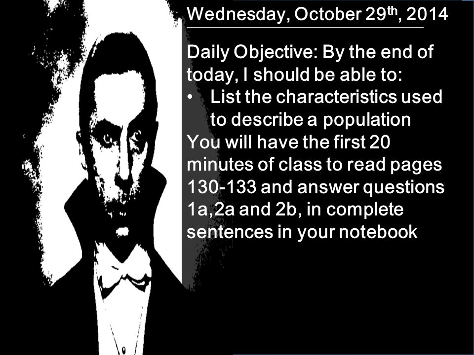 Wednesday, October 29 th, 2014 Daily Objective: By the end of today, I should be able to: List the characteristics used to describe a population You will have the first 20 minutes of class to read pages 130-133 and answer questions 1a,2a and 2b, in complete sentences in your notebook
