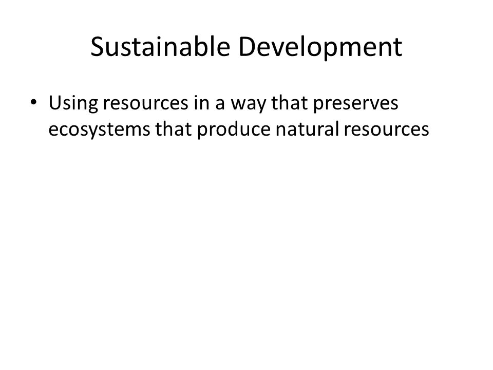 Sustainable Development Using resources in a way that preserves ecosystems that produce natural resources