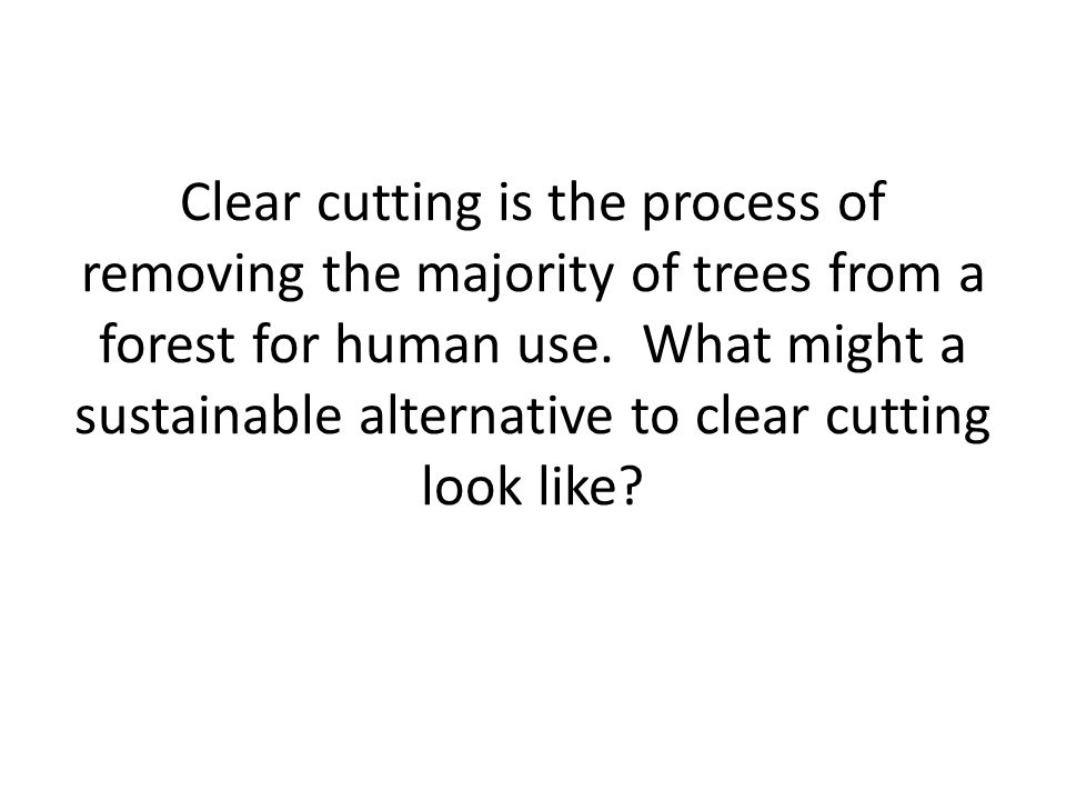 Clear cutting is the process of removing the majority of trees from a forest for human use.