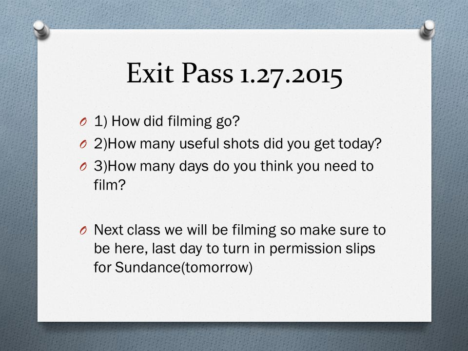 Exit Pass 1.27.2015 O 1) How did filming go.O 2)How many useful shots did you get today.