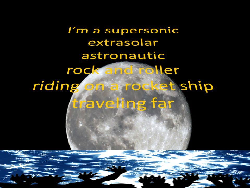 I'm a supersonic extrasolar Astronomic rock and roller Riding on a rocket ship traveling far – I'm an alien rock star!