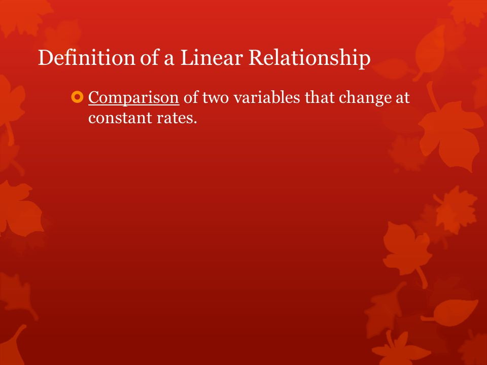 Definition of a Linear Relationship  Comparison of two variables that change at constant rates.