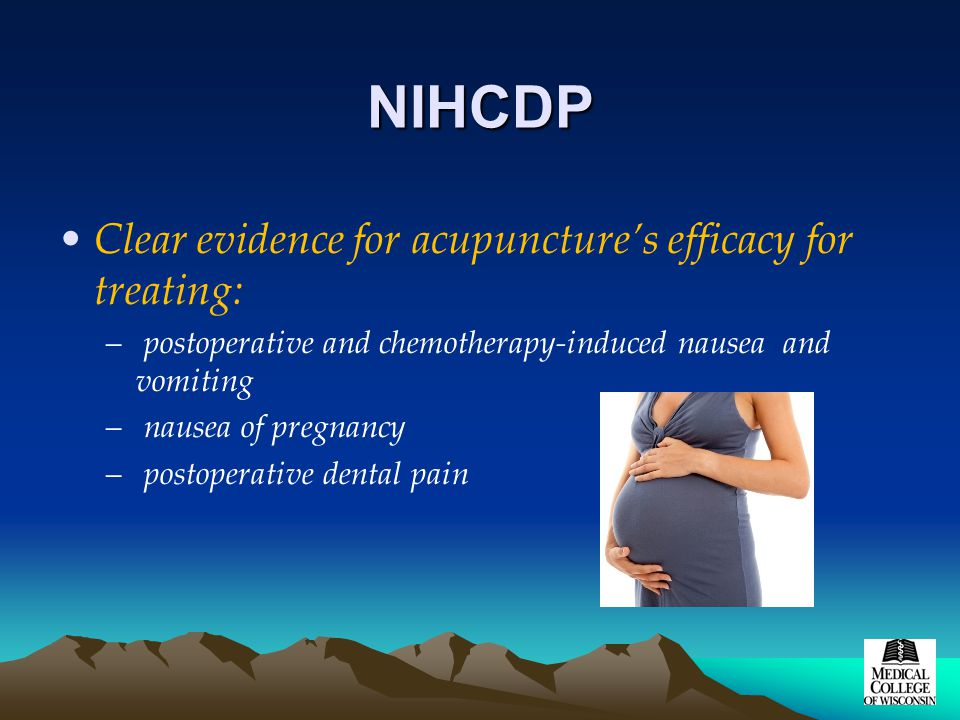 NIHCDP Clear evidence for acupuncture's efficacy for treating: – postoperative and chemotherapy-induced nausea and vomiting – nausea of pregnancy – po