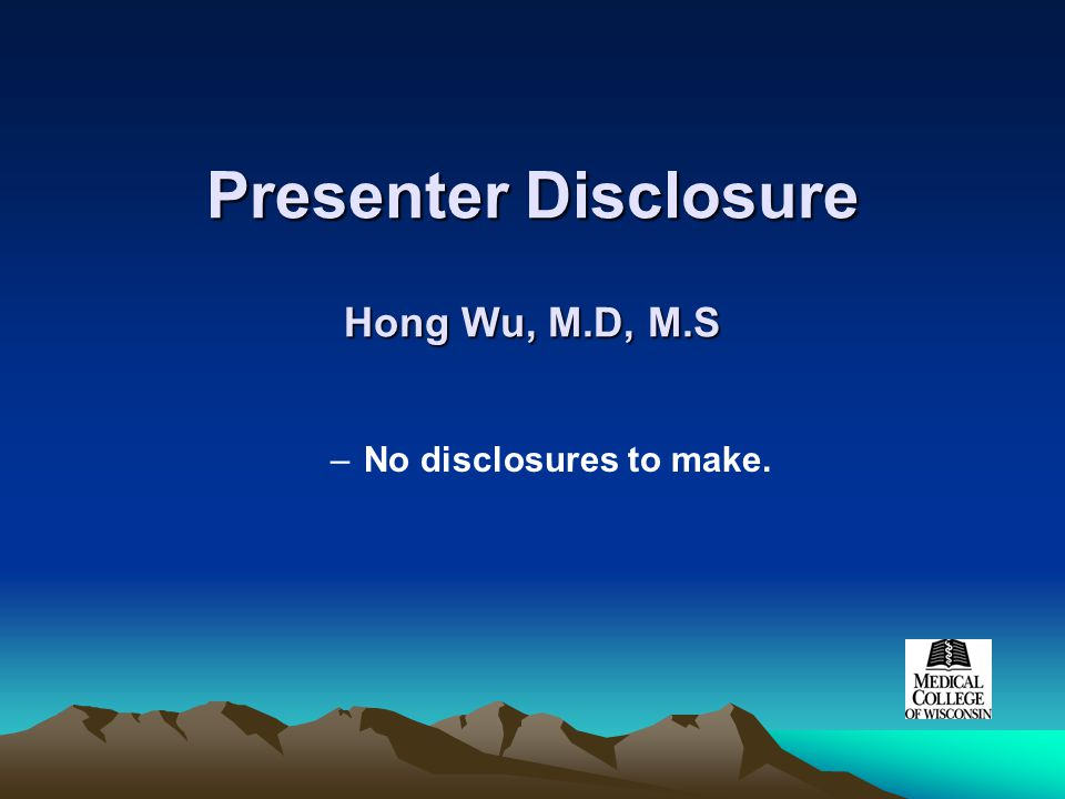 Presenter Disclosure Hong Wu, M.D, M.S –No disclosures to make.