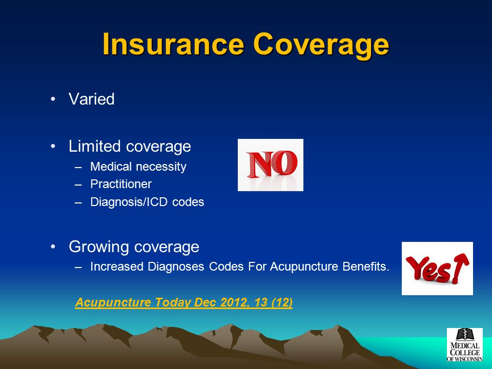 Insurance Coverage Varied Limited coverage –Medical necessity –Practitioner –Diagnosis/ICD codes Growing coverage –Increased Diagnoses Codes For Acupu