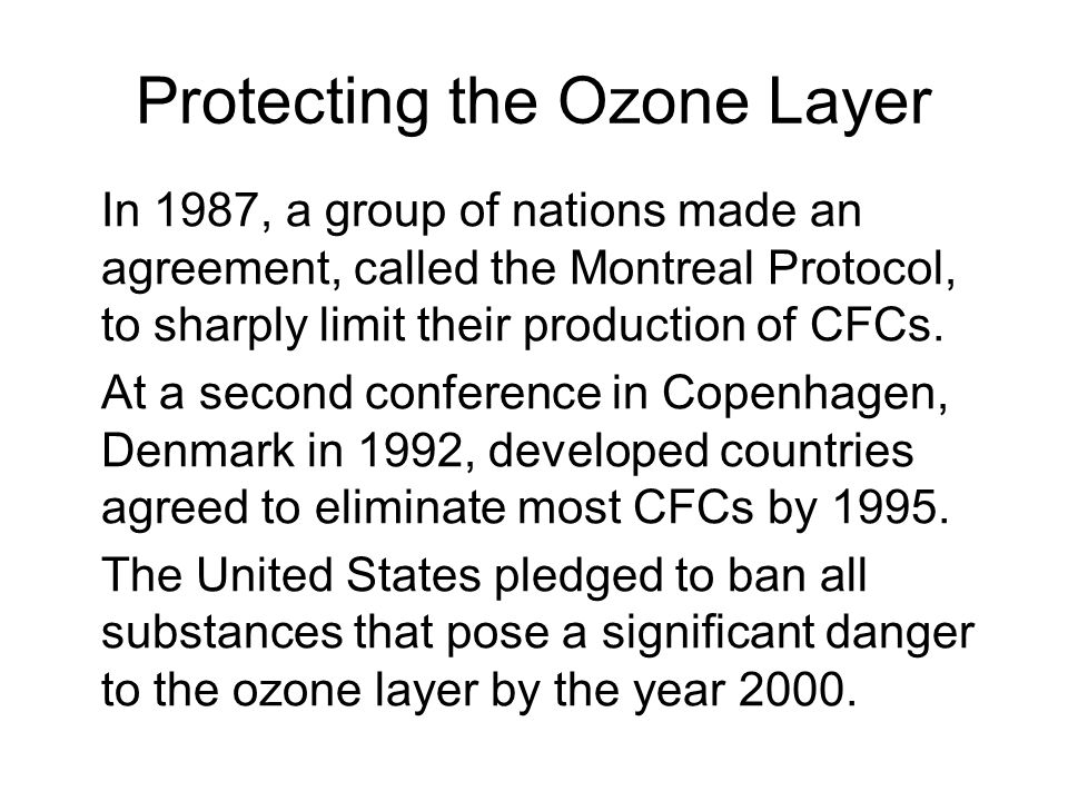 Protecting the Ozone Layer In 1987, a group of nations made an agreement, called the Montreal Protocol, to sharply limit their production of CFCs. At
