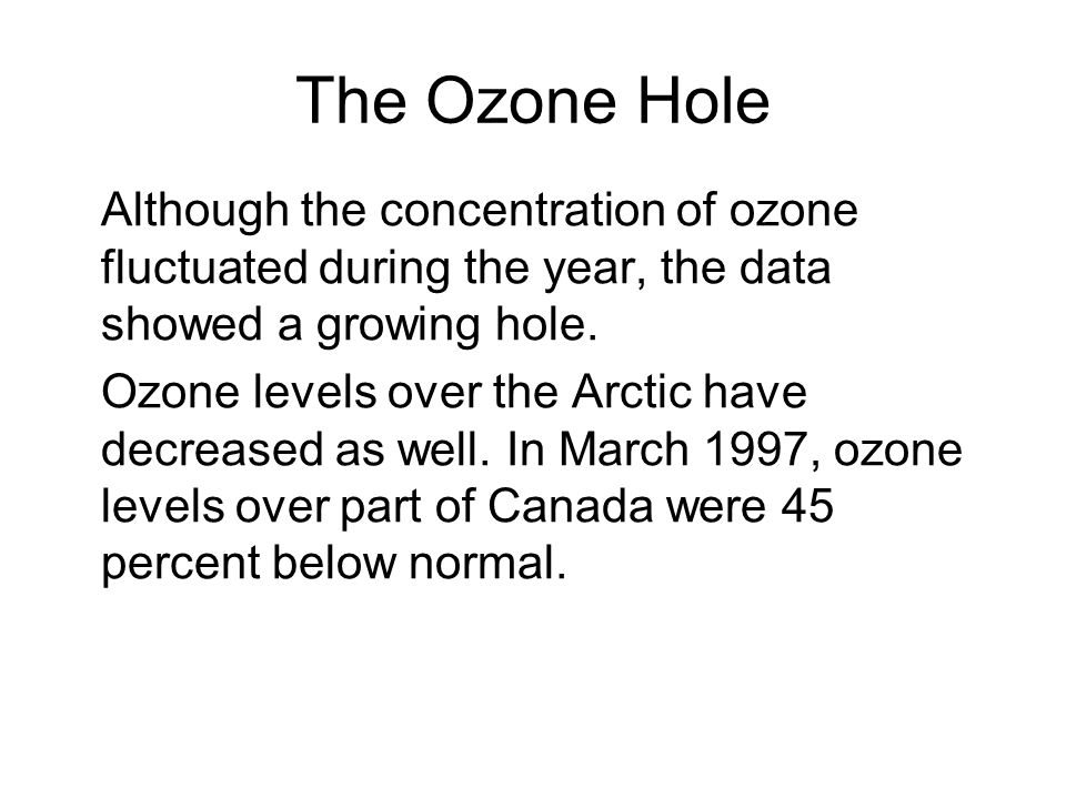 The Ozone Hole Although the concentration of ozone fluctuated during the year, the data showed a growing hole. Ozone levels over the Arctic have decre