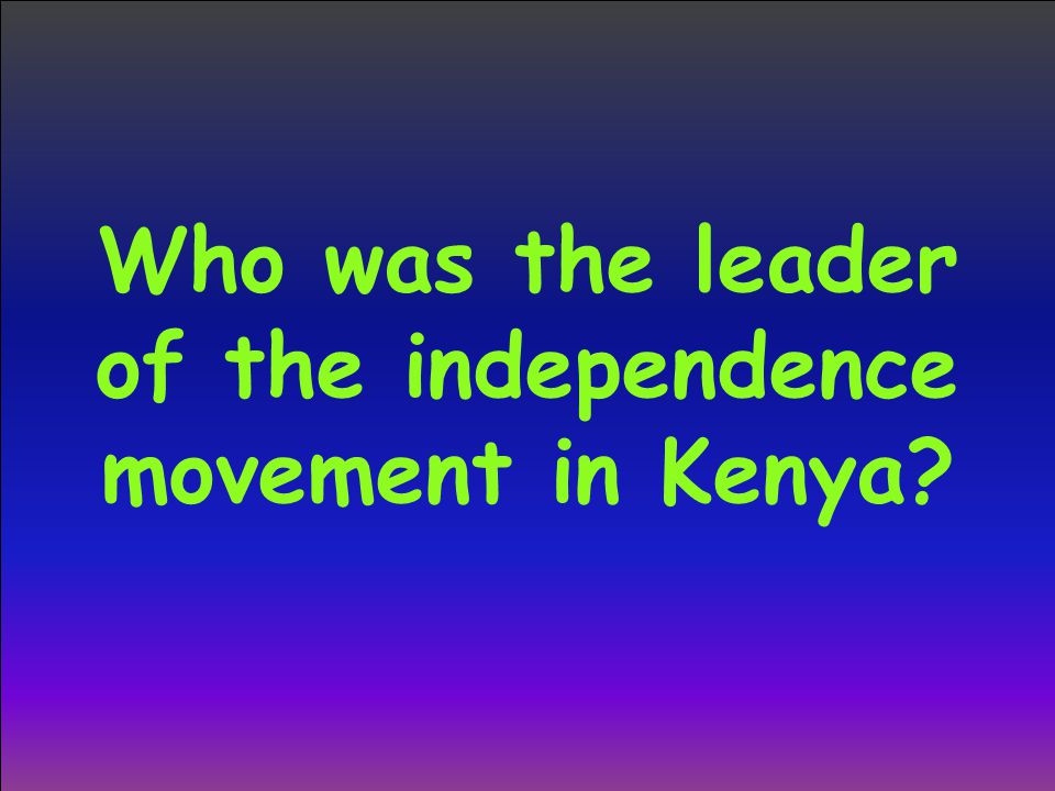 Who was the leader of the independence movement in Kenya