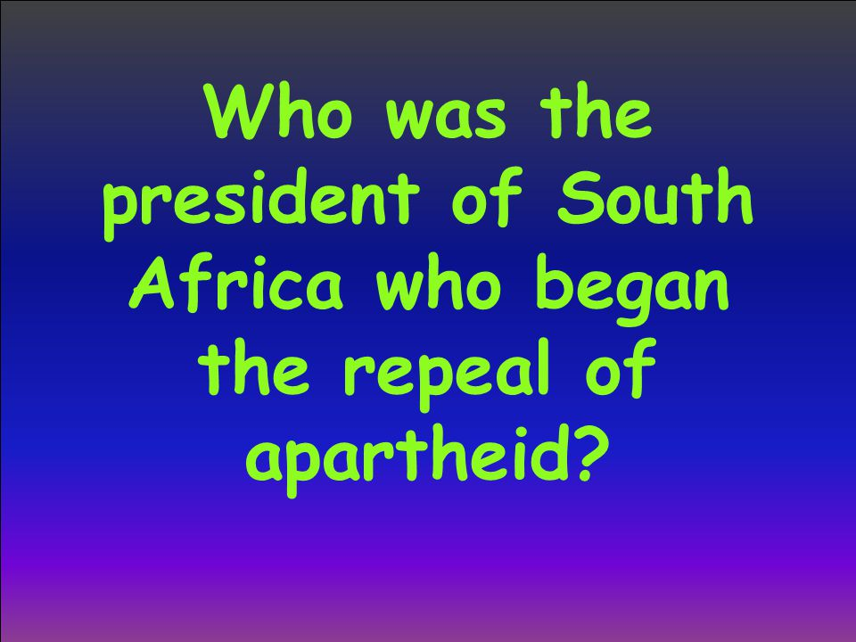Who was the president of South Africa who began the repeal of apartheid?