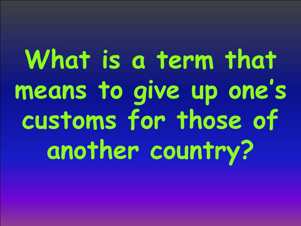 What is a term that means to give up one's customs for those of another country?